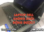 Laptop Dell không khởi động được? Bật mí nguyên nhân và cách sửa chữa.