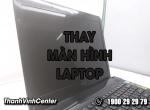 Thay màn hình laptop giá tốt Thành Vinh Center