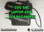 Cục sạc laptop Asus giá bao nhiêu là hợp lý? Cần chú ý những gì khi mua sạc?